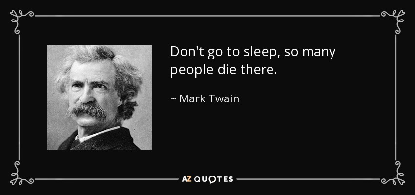 Don't go to sleep, so many people die there. - Mark Twain