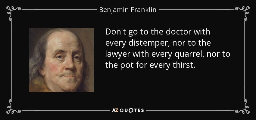 Don't go to the doctor with every distemper, nor to the lawyer with every quarrel, nor to the pot for every thirst. - Benjamin Franklin