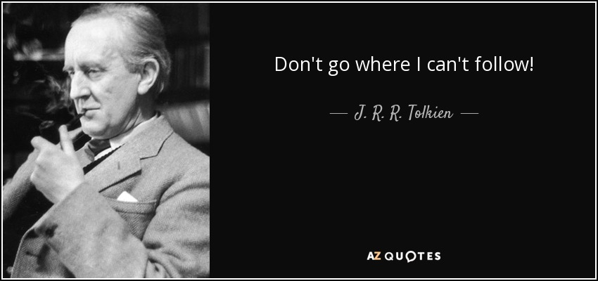 Don't go where I can't follow! - J. R. R. Tolkien