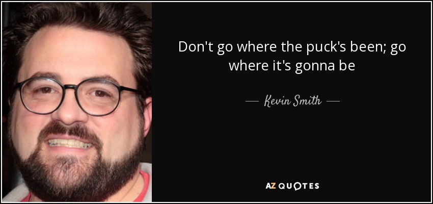 Don't go where the puck's been; go where it's gonna be - Kevin Smith
