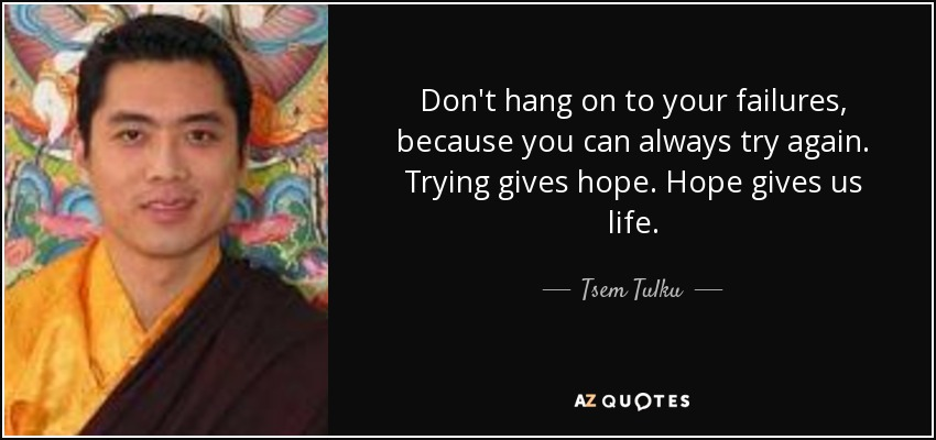 Don't hang on to your failures, because you can always try again. Trying gives hope. Hope gives us life. - Tsem Tulku