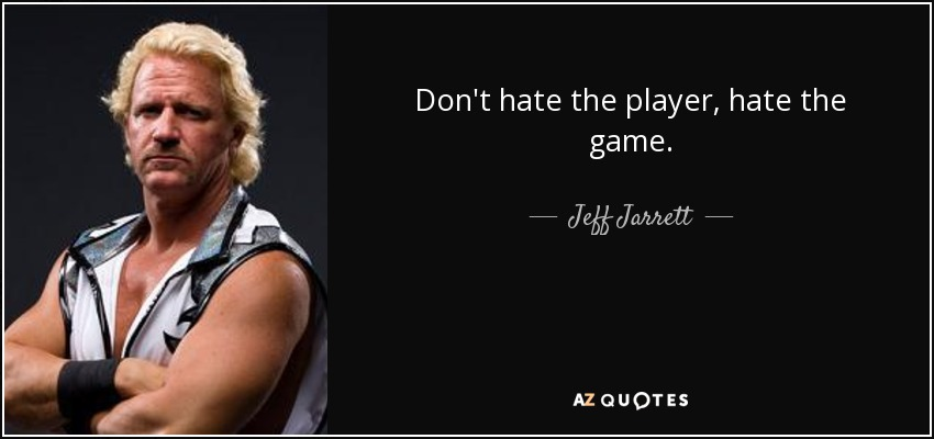 Don't hate the player, hate the game. - Jeff Jarrett
