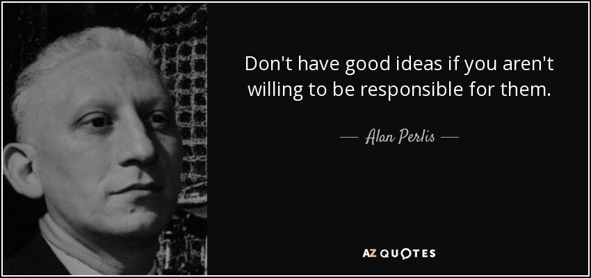Don't have good ideas if you aren't willing to be responsible for them. - Alan Perlis