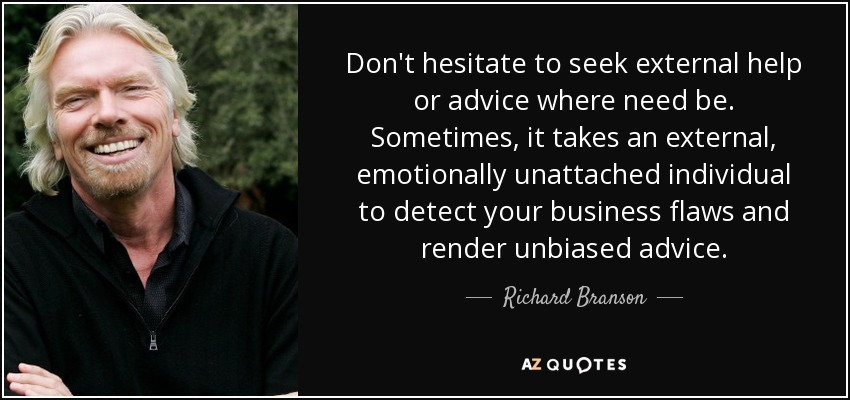 Don't hesitate to seek external help or advice where need be. Sometimes, it takes an external, emotionally unattached individual to detect your business flaws and render unbiased advice. - Richard Branson