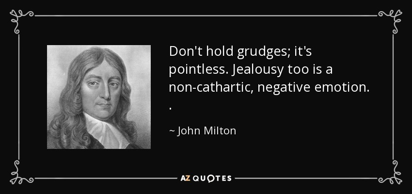 Don't hold grudges; it's pointless. Jealousy too is a non-cathartic, negative emotion. . - John Milton