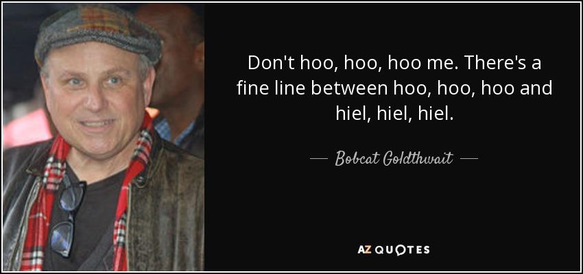 Don't hoo, hoo, hoo me. There's a fine line between hoo, hoo, hoo and hiel, hiel, hiel. - Bobcat Goldthwait