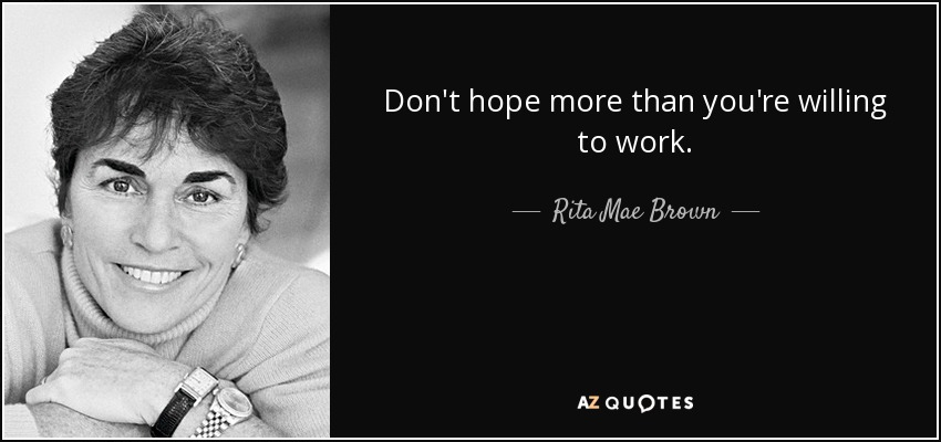 Don't hope more than you're willing to work. - Rita Mae Brown