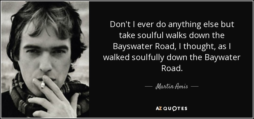 Don't I ever do anything else but take soulful walks down the Bayswater Road, I thought, as I walked soulfully down the Baywater Road. - Martin Amis