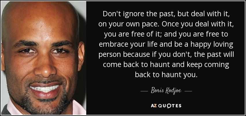 Don't ignore the past, but deal with it, on your own pace. Once you deal with it, you are free of it; and you are free to embrace your life and be a happy loving person because if you don't, the past will come back to haunt and keep coming back to haunt you. - Boris Kodjoe