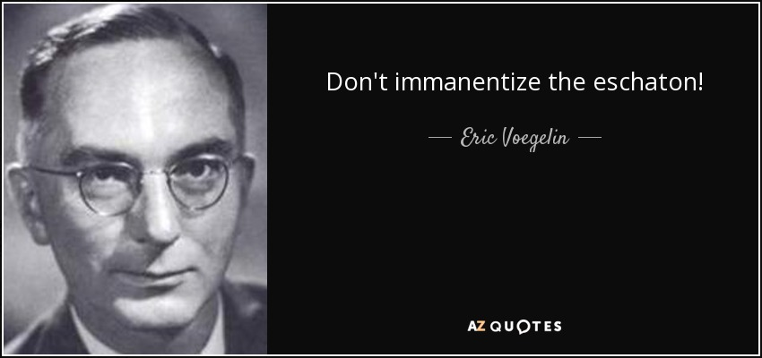 Don't immanentize the eschaton! - Eric Voegelin