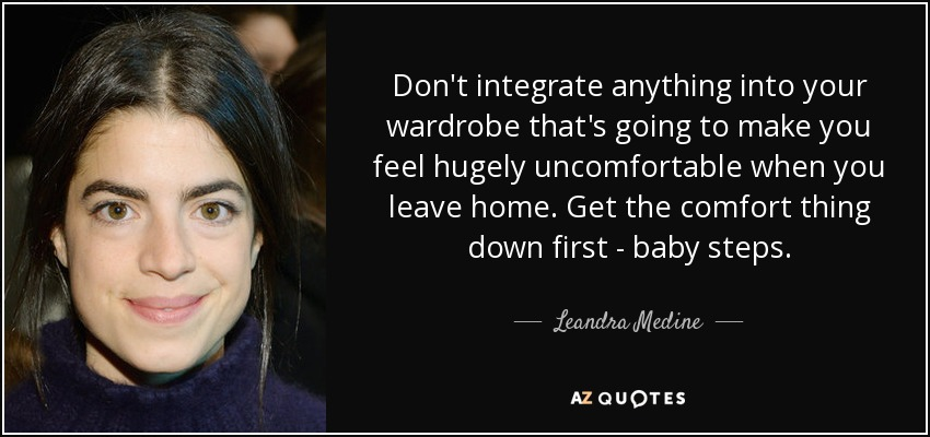 Don't integrate anything into your wardrobe that's going to make you feel hugely uncomfortable when you leave home. Get the comfort thing down first - baby steps. - Leandra Medine