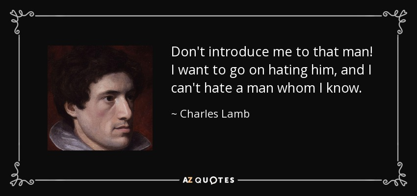 Don't introduce me to that man! I want to go on hating him, and I can't hate a man whom I know. - Charles Lamb