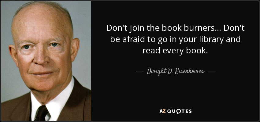 Don't join the book burners... Don't be afraid to go in your library and read every book. - Dwight D. Eisenhower