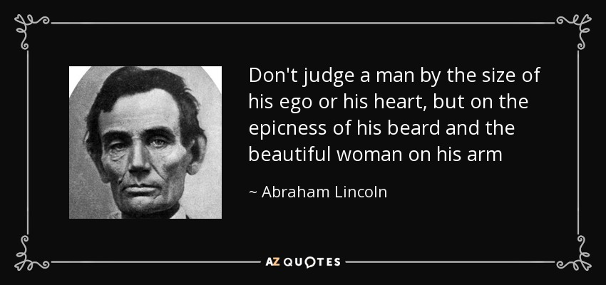 Don't judge a man by the size of his ego or his heart, but on the epicness of his beard and the beautiful woman on his arm - Abraham Lincoln
