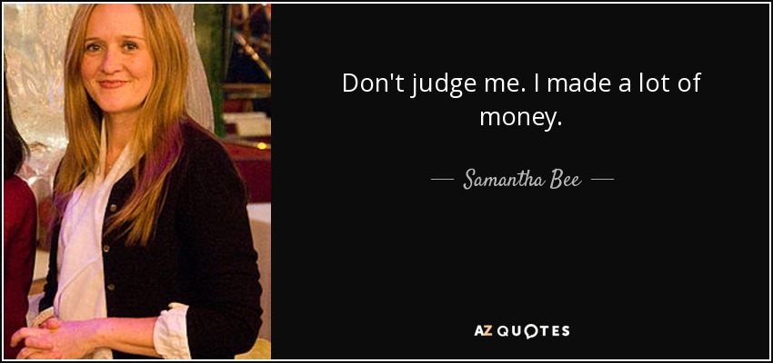 Don't judge me. I made a lot of money. - Samantha Bee