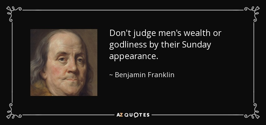 Don't judge men's wealth or godliness by their Sunday appearance. - Benjamin Franklin