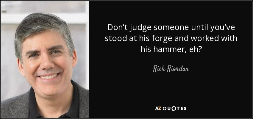 Don't judge someone until you've stood at his forge and worked with his hammer, eh? - Rick Riordan