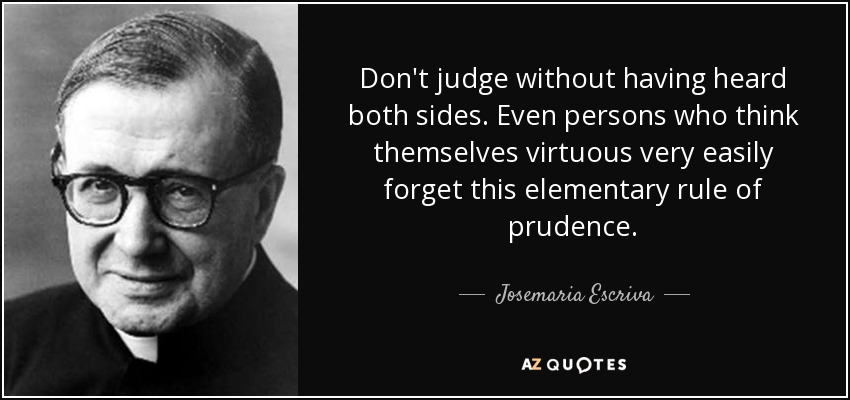 Don't judge without having heard both sides. Even persons who think themselves virtuous very easily forget this elementary rule of prudence. - Josemaria Escriva