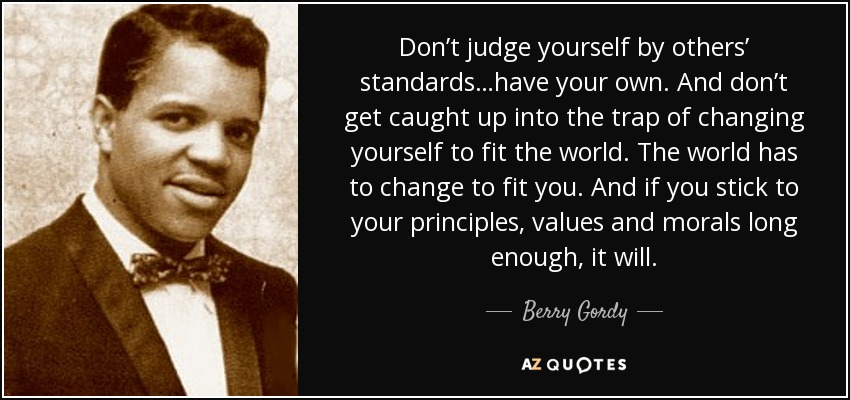 Don't judge yourself by others' standards…have your own. And don't get caught up into the trap of changing yourself to fit the world. The world has to change to fit you. And if you stick to your principles, values and morals long enough, it will. - Berry Gordy