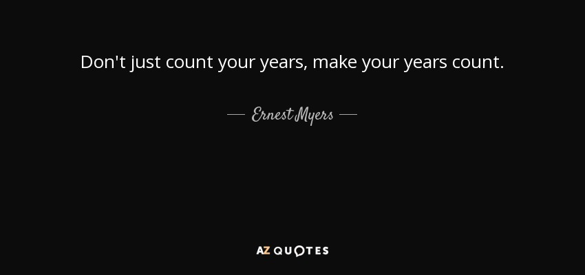 Don't just count your years, make your years count. - Ernest Myers