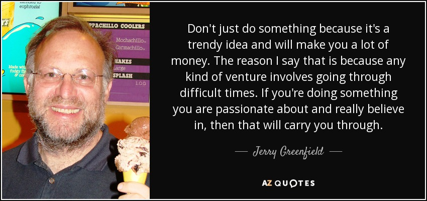 Don't just do something because it's a trendy idea and will make you a lot of money. The reason I say that is because any kind of venture involves going through difficult times. If you're doing something you are passionate about and really believe in, then that will carry you through. - Jerry Greenfield