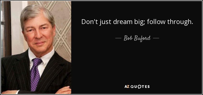 Don't just dream big; follow through. - Bob Buford