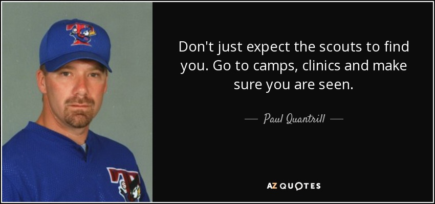 Don't just expect the scouts to find you. Go to camps, clinics and make sure you are seen. - Paul Quantrill