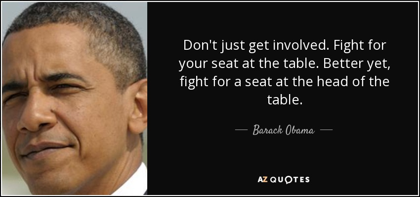 Don't just get involved. Fight for your seat at the table. Better yet, fight for a seat at the head of the table. - Barack Obama