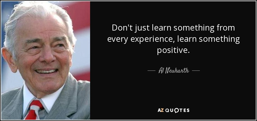 Don't just learn something from every experience, learn something positive. - Al Neuharth
