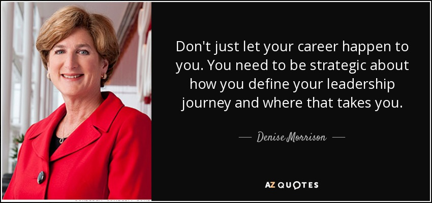 Don't just let your career happen to you. You need to be strategic about how you define your leadership journey and where that takes you. - Denise Morrison