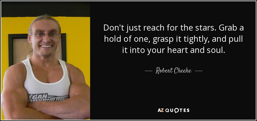 Don't just reach for the stars. Grab a hold of one, grasp it tightly, and pull it into your heart and soul. - Robert Cheeke