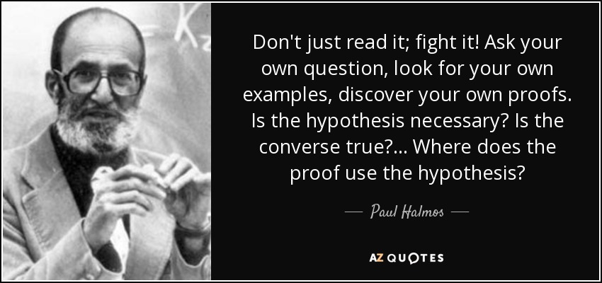 Don't just read it; fight it! Ask your own question, look for your own examples, discover your own proofs. Is the hypothesis necessary? Is the converse true? ... Where does the proof use the hypothesis? - Paul Halmos
