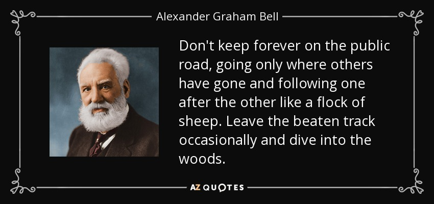 Don't keep forever on the public road, going only where others have gone and following one after the other like a flock of sheep. Leave the beaten track occasionally and dive into the woods. - Alexander Graham Bell