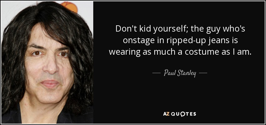 Don't kid yourself; the guy who's onstage in ripped-up jeans is wearing as much a costume as I am. - Paul Stanley