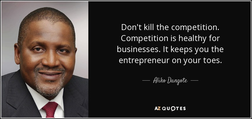Don't kill the competition. Competition is healthy for businesses. It keeps you the entrepreneur on your toes. - Aliko Dangote