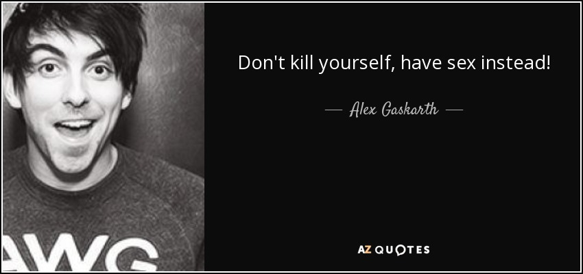 Killing Yourself Quotes Inspiration Alex Gaskarth Quote Don't Kill Yourself Have Instead