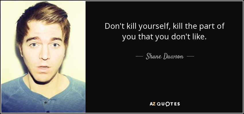 Shane Dawson Quote Don T Kill Yourself Kill The Part Of