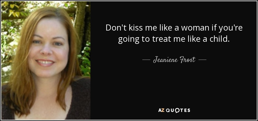 Don't kiss me like a woman if you're going to treat me like a child. - Jeaniene Frost