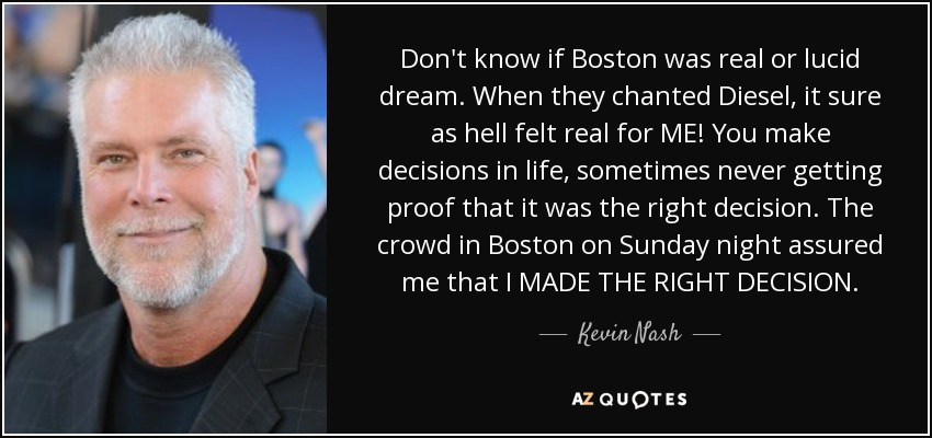 Don't know if Boston was real or lucid dream. When they chanted Diesel, it sure as hell felt real for ME! You make decisions in life, sometimes never getting proof that it was the right decision. The crowd in Boston on Sunday night assured me that I MADE THE RIGHT DECISION. - Kevin Nash
