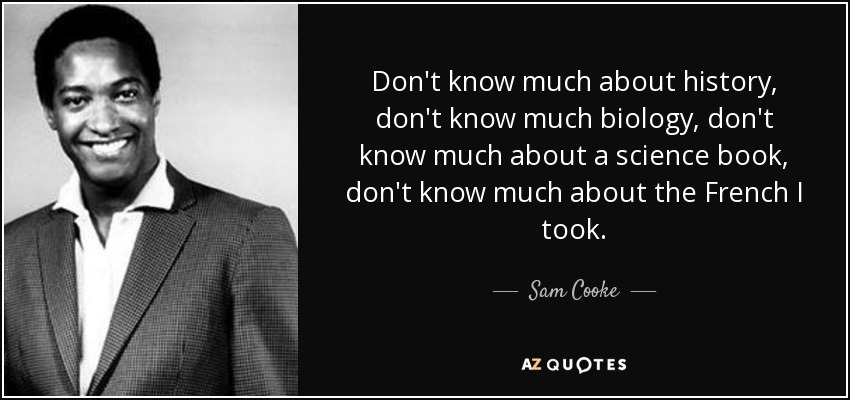 Don't know much about history, don't know much biology, don't know much about a science book, don't know much about the French I took. - Sam Cooke