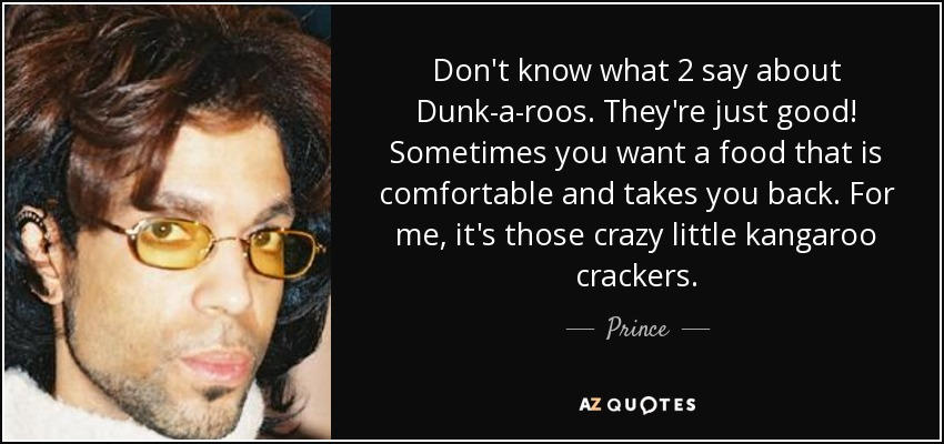 Don't know what 2 say about Dunk-a-roos. They're just good! Sometimes you want a food that is comfortable and takes you back. For me, it's those crazy little kangaroo crackers. - Prince