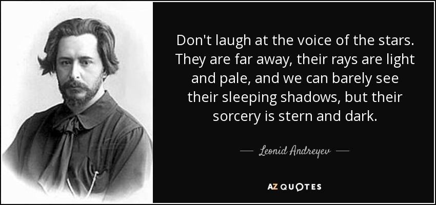 Don't laugh at the voice of the stars. They are far away, their rays are light and pale, and we can barely see their sleeping shadows, but their sorcery is stern and dark. - Leonid Andreyev