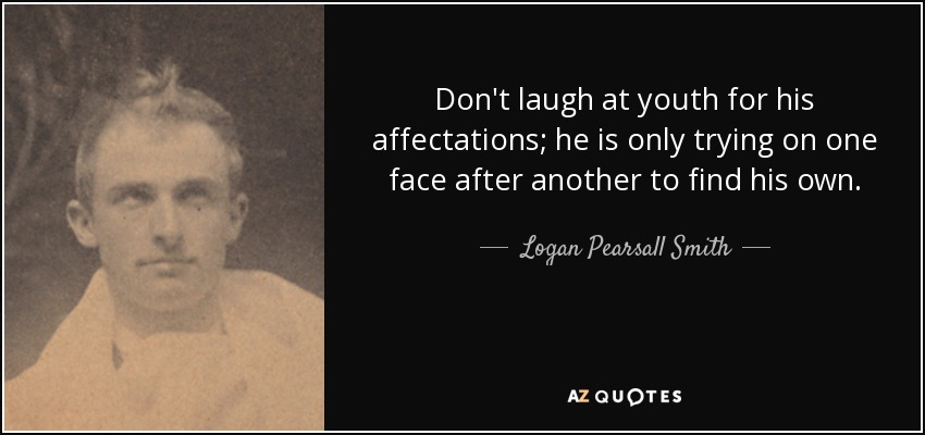 Don't laugh at youth for his affectations; he is only trying on one face after another to find his own. - Logan Pearsall Smith