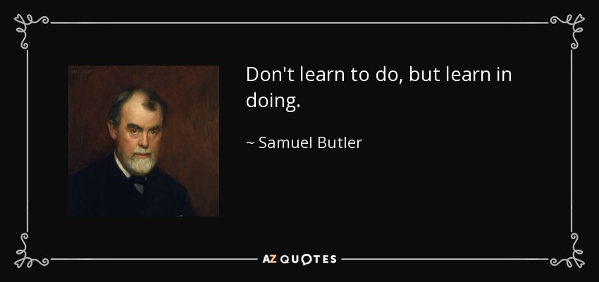 Don't learn to do, but learn in doing. - Samuel Butler