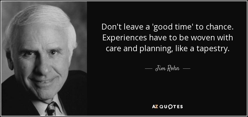 Don't leave a 'good time' to chance. Experiences have to be woven with care and planning, like a tapestry. - Jim Rohn
