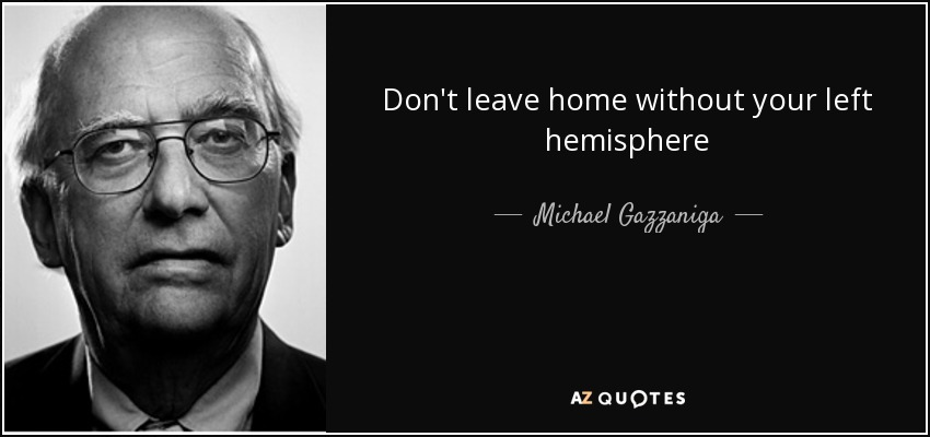 Don't leave home without your left hemisphere - Michael Gazzaniga