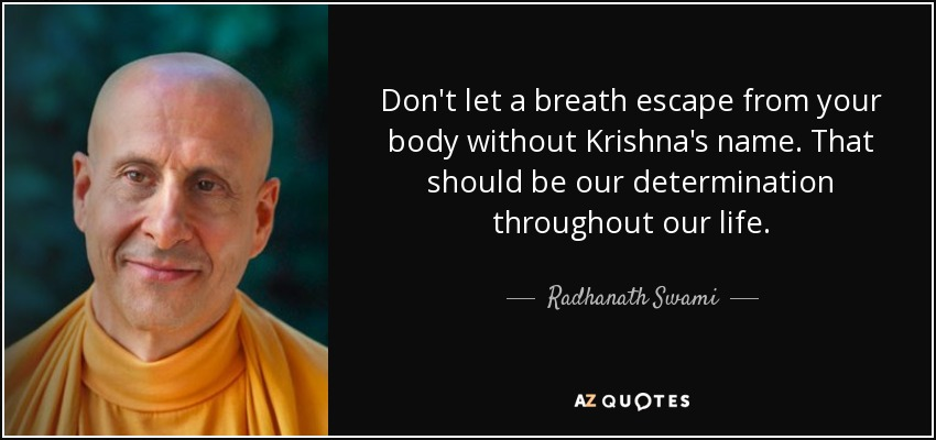Don't let a breath escape from your body without Krishna's name. That should be our determination throughout our life. - Radhanath Swami