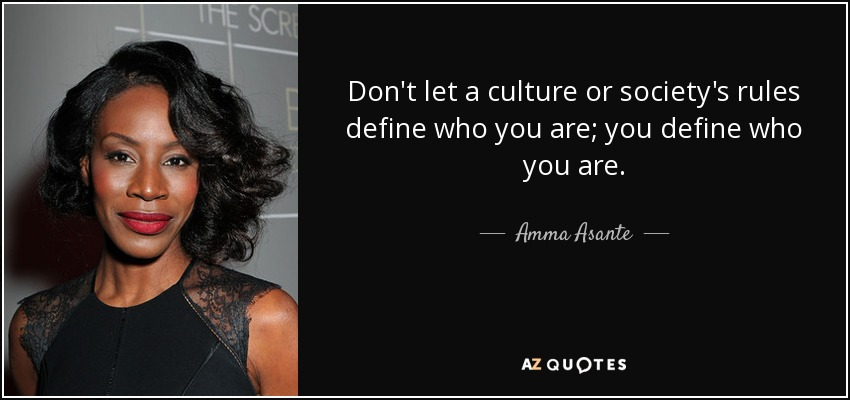 Don't let a culture or society's rules define who you are; you define who you are. - Amma Asante