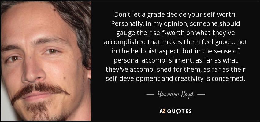 Don't let a grade decide your self-worth. Personally, in my opinion, someone should gauge their self-worth on what they've accomplished that makes them feel good... not in the hedonist aspect, but in the sense of personal accomplishment, as far as what they've accomplished for them, as far as their self-development and creativity is concerned. - Brandon Boyd