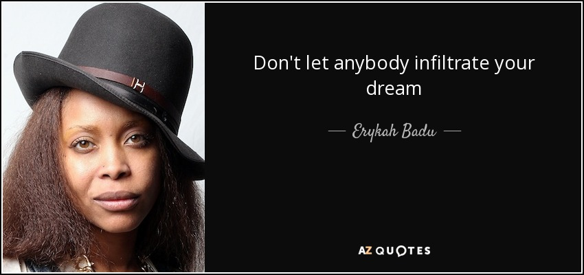 Don't let anybody infiltrate your dream - Erykah Badu